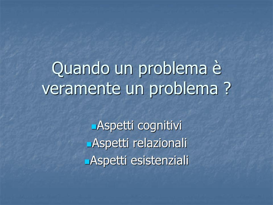 Quando un problema è veramente un problema ? Aspetti cognitivi Aspetti cognitivi Aspetti relazionali Aspetti relazionali Aspetti esistenziali Aspetti