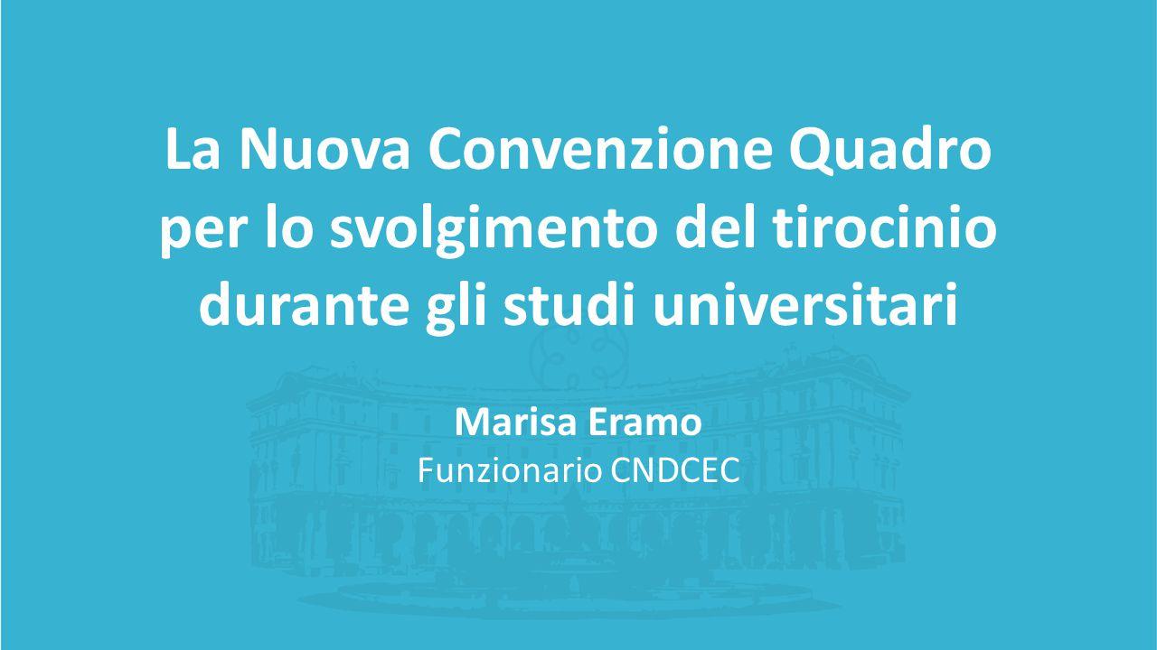 La Nuova Convenzione Quadro per lo svolgimento del tirocinio durante gli studi universitari Marisa Eramo Funzionario CNDCEC