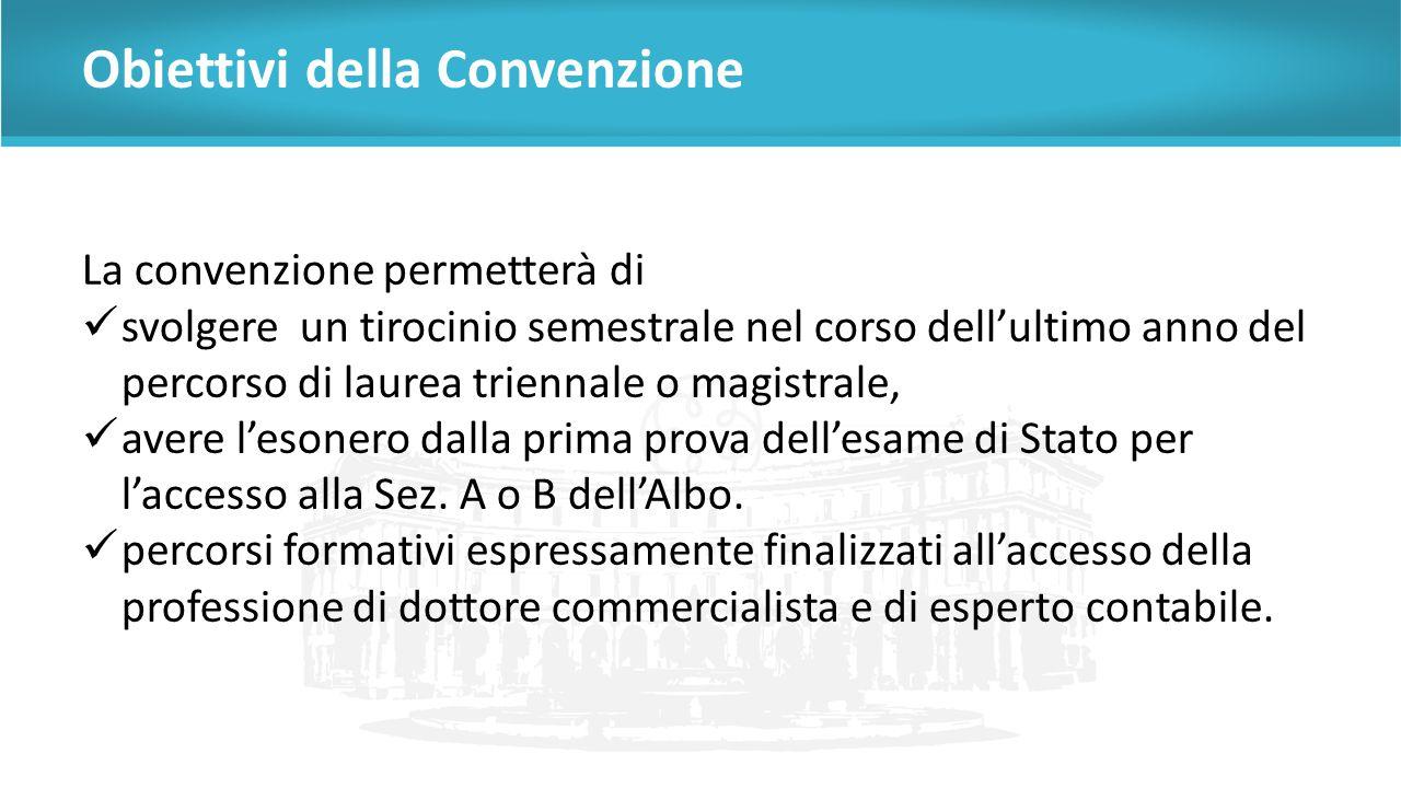 Obiettivi della Convenzione La convenzione permetterà di svolgere un tirocinio semestrale nel corso dell'ultimo anno del percorso di laurea triennale o magistrale, avere l'esonero dalla prima prova dell'esame di Stato per l'accesso alla Sez.