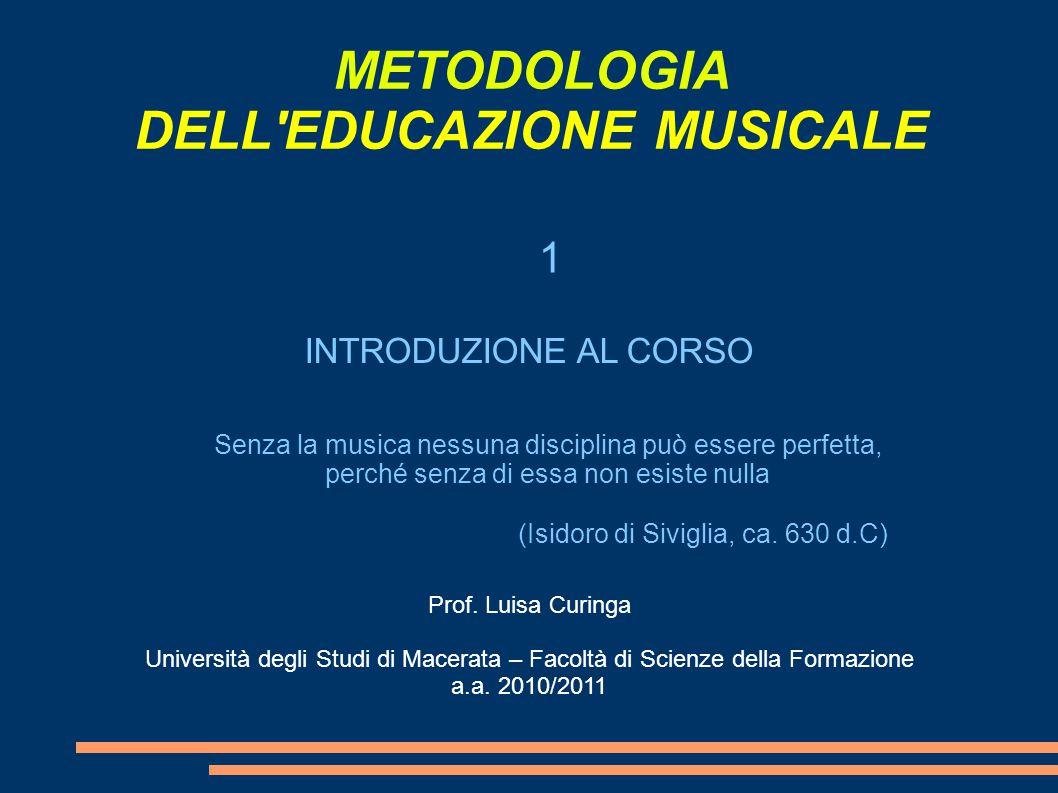 METODOLOGIA DELL EDUCAZIONE MUSICALE Senza la musica nessuna disciplina può essere perfetta, perché senza di essa non esiste nulla (Isidoro di Siviglia, ca.