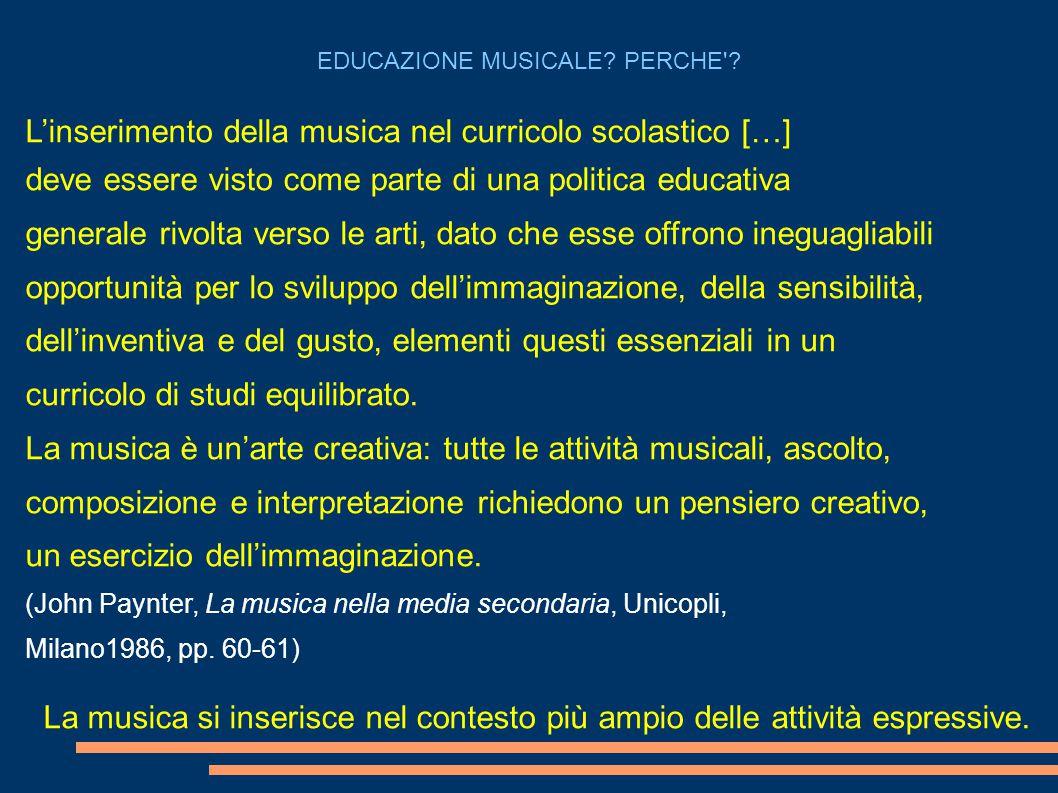 L'inserimento della musica nel curricolo scolastico […] deve essere visto come parte di una politica educativa generale rivolta verso le arti, dato che esse offrono ineguagliabili opportunità per lo sviluppo dell'immaginazione, della sensibilità, dell'inventiva e del gusto, elementi questi essenziali in un curricolo di studi equilibrato.