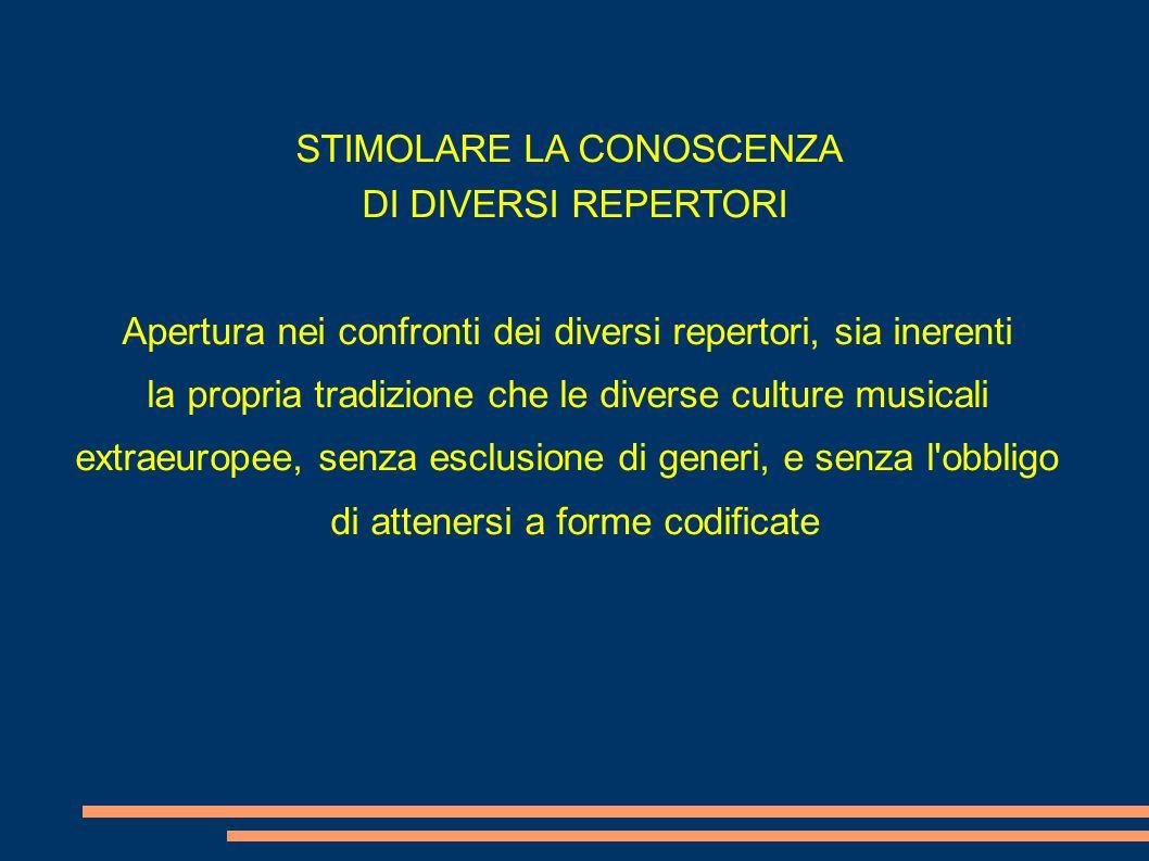 STIMOLARE LA CONOSCENZA DI DIVERSI REPERTORI Apertura nei confronti dei diversi repertori, sia inerenti la propria tradizione che le diverse culture musicali extraeuropee, senza esclusione di generi, e senza l obbligo di attenersi a forme codificate