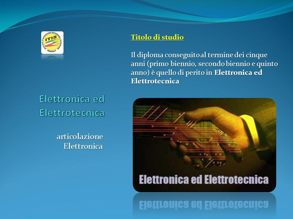 articolazione Elettronica Titolo di studio Il diploma conseguito al termine dei cinque anni (primo biennio, secondo biennio e quinto anno) è quello di