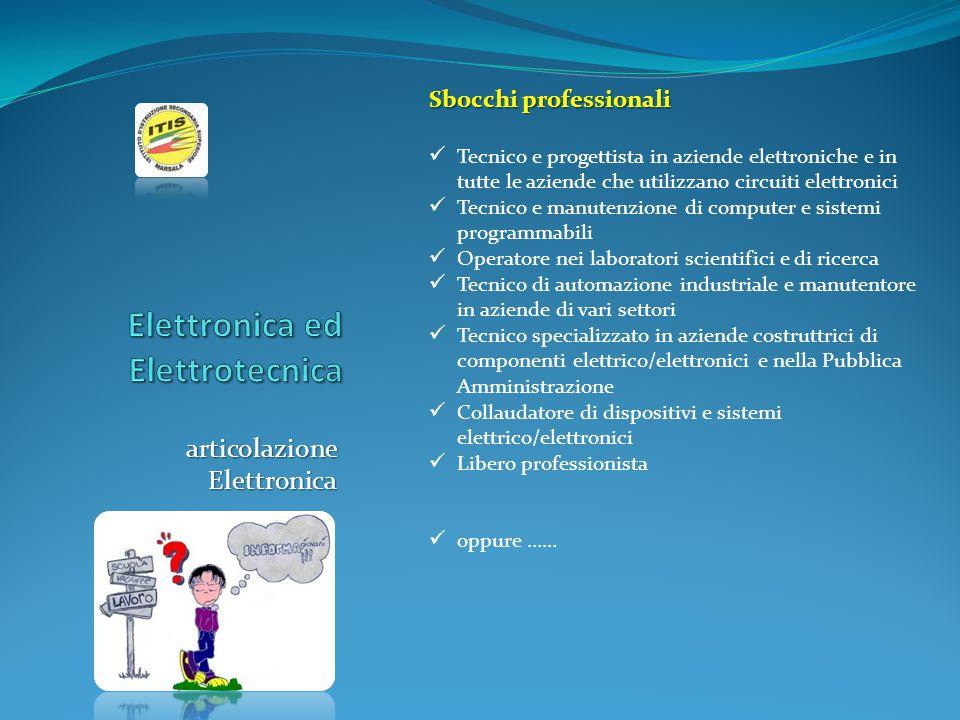 articolazione Elettronica Sbocchi professionali Tecnico e progettista in aziende elettroniche e in tutte le aziende che utilizzano circuiti elettronic