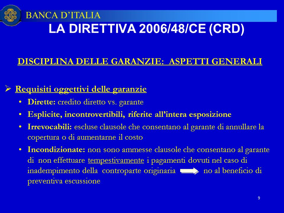 BANCA D'ITALIA 9 DISCIPLINA DELLE GARANZIE: ASPETTI GENERALI  Requisiti oggettivi delle garanzie Dirette: credito diretto vs. garante Esplicite, inco