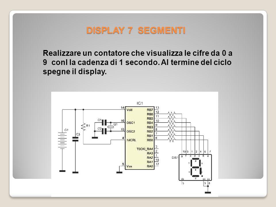 DISPLAY 7 SEGMENTI Realizzare un contatore che visualizza le cifre da 0 a 9 conl la cadenza di 1 secondo.