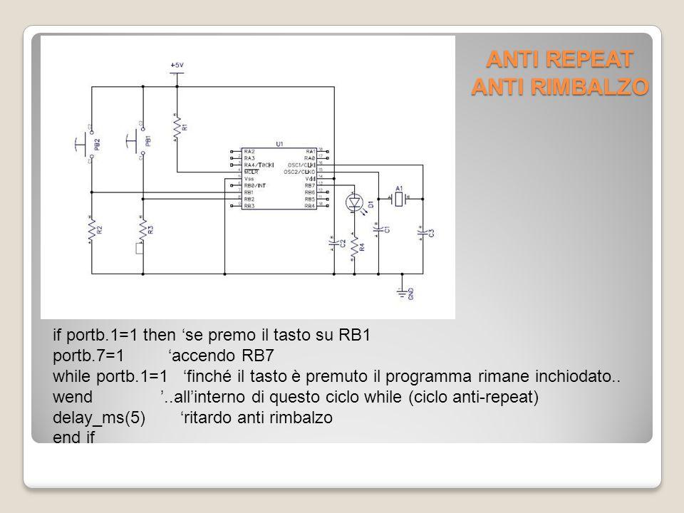 ANTI REPEAT ANTI RIMBALZO if portb.1=1 then 'se premo il tasto su RB1 portb.7=1 'accendo RB7 while portb.1=1 'finché il tasto è premuto il programma rimane inchiodato..