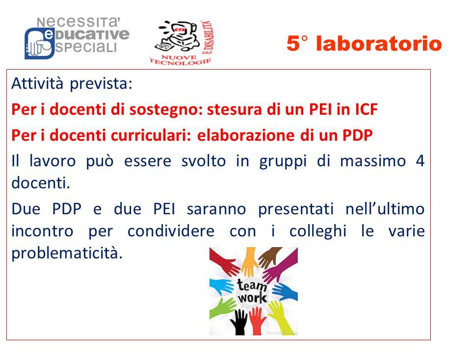 5° laboratorio Attività prevista: Per i docenti di sostegno: stesura di un PEI in ICF Per i docenti curriculari: elaborazione di un PDP Il lavoro può