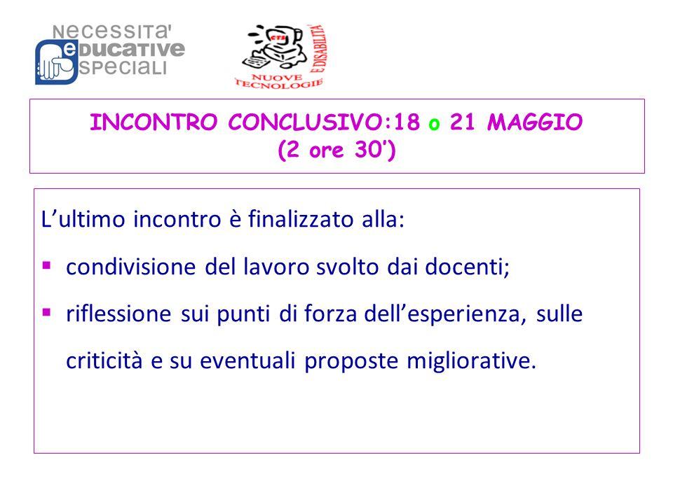 INCONTRO CONCLUSIVO:18 o 21 MAGGIO (2 ore 30') L'ultimo incontro è finalizzato alla:  condivisione del lavoro svolto dai docenti;  riflessione sui p