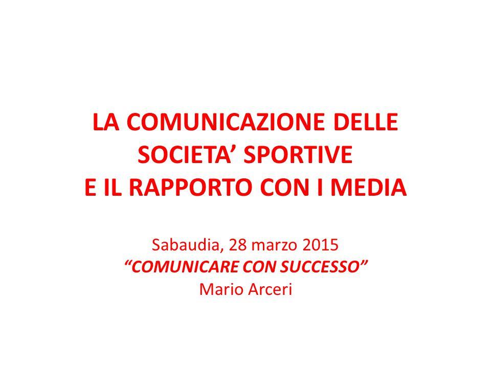 """LA COMUNICAZIONE DELLE SOCIETA' SPORTIVE E IL RAPPORTO CON I MEDIA Sabaudia, 28 marzo 2015 """"COMUNICARE CON SUCCESSO"""" Mario Arceri"""