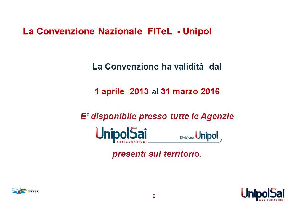 La Convenzione Nazionale FITeL - Unipol La Convenzione ha validità dal 1 aprile 2013 al 31 marzo 2016 E' disponibile presso tutte le Agenzie presenti