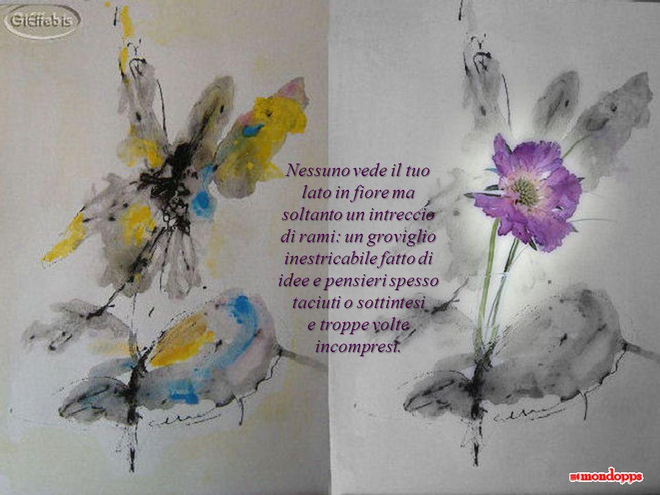 Nessuno vede il tuo lato in fiore ma soltanto un intreccio di rami: un groviglio inestricabile fatto di idee e pensieri spesso taciuti o sottintesi e troppe volte incompresi.