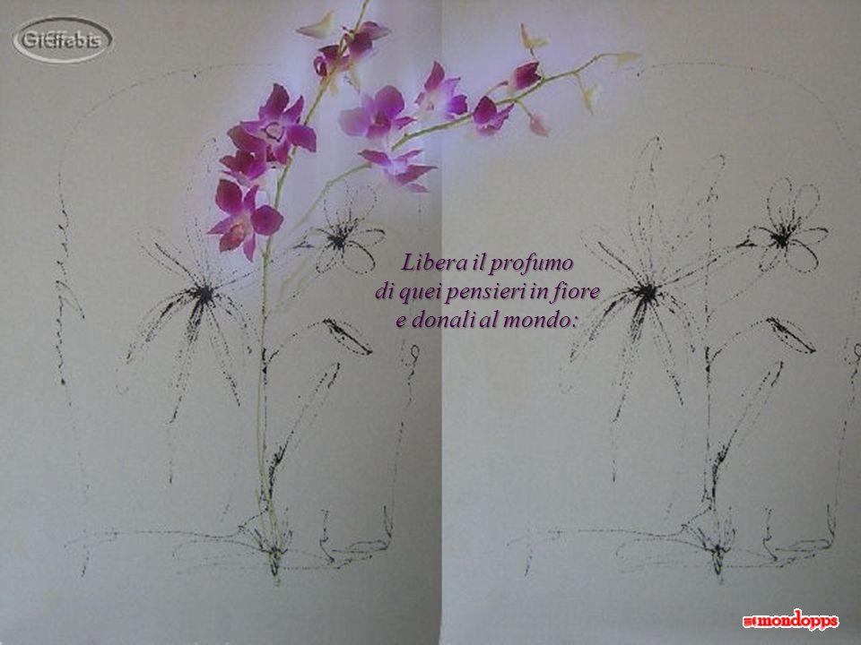 Libera il profumo di quei pensieri in fiore e donali al mondo: