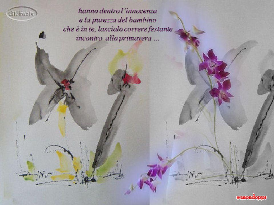 hanno dentro l'innocenza e la purezza del bambino che è in te, lascialo correre festante incontro alla primavera …