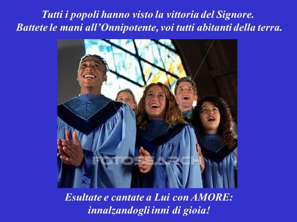 SALMO RESPONSORIALE (Salmo 97,1-4) Il Signore ha mostrato la Sua giustizia a tutti i popoli. Cantate un canto nuovo a Dio: con AMORE. Ringraziate il S