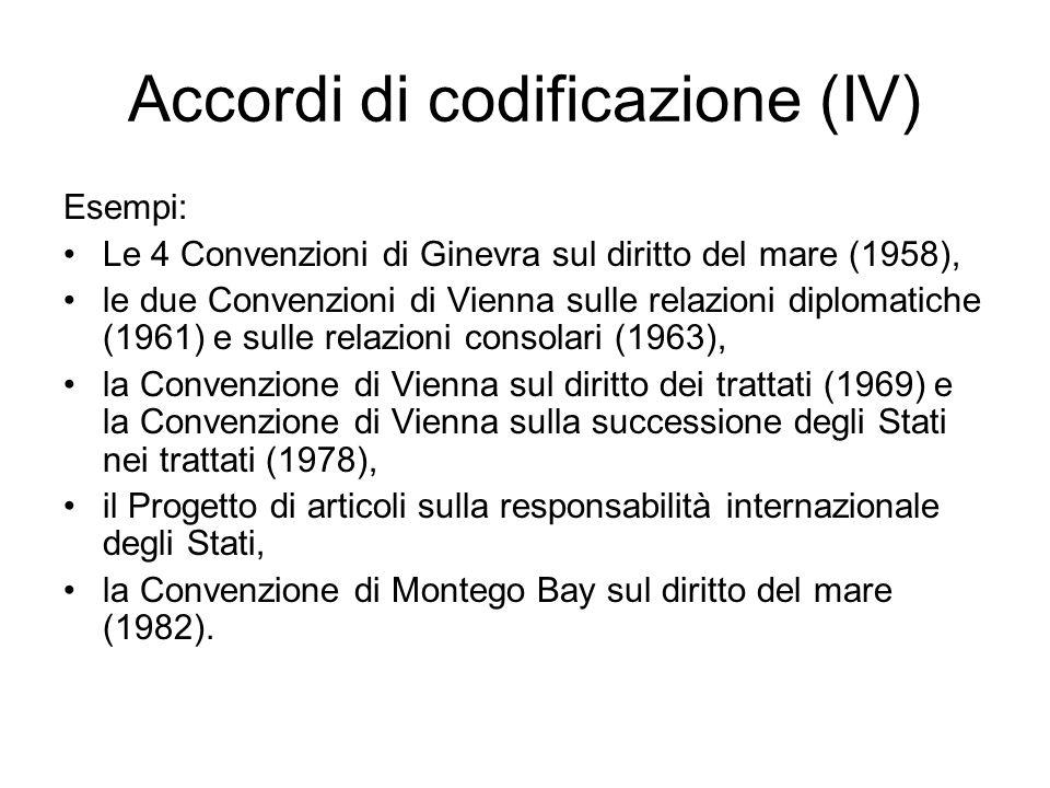 Accordi di codificazione (IV) Esempi: Le 4 Convenzioni di Ginevra sul diritto del mare (1958), le due Convenzioni di Vienna sulle relazioni diplomatic
