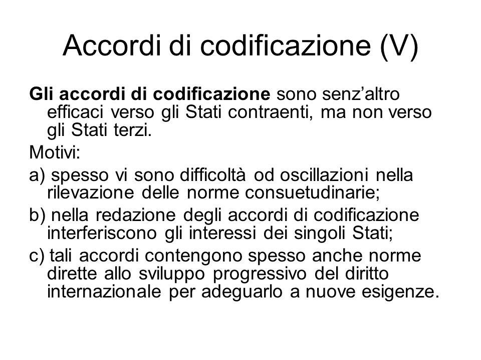 Accordi di codificazione (V) Gli accordi di codificazione sono senz'altro efficaci verso gli Stati contraenti, ma non verso gli Stati terzi. Motivi: a