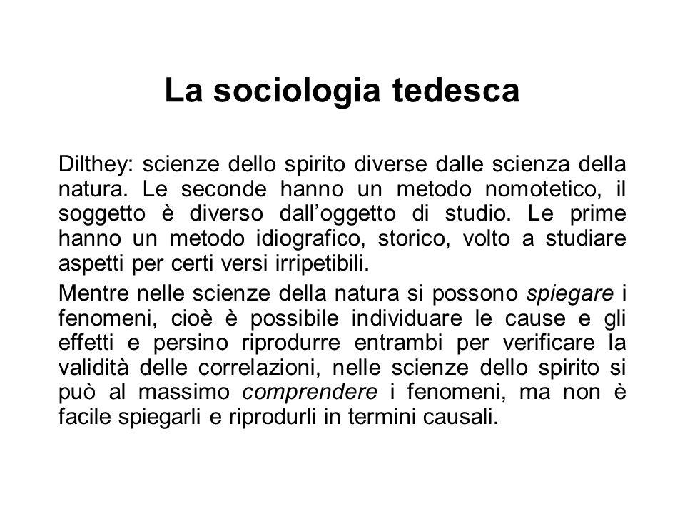 La sociologia tedesca Dilthey: scienze dello spirito diverse dalle scienza della natura. Le seconde hanno un metodo nomotetico, il soggetto è diverso