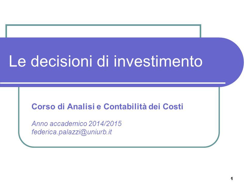 1 Le decisioni di investimento Corso di Analisi e Contabilità dei Costi Anno accademico 2014/2015 federica.palazzi@uniurb.it