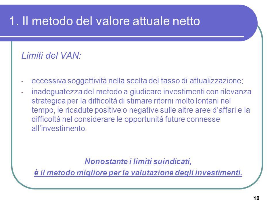 12 1. Il metodo del valore attuale netto Limiti del VAN: - eccessiva soggettività nella scelta del tasso di attualizzazione; - inadeguatezza del metod