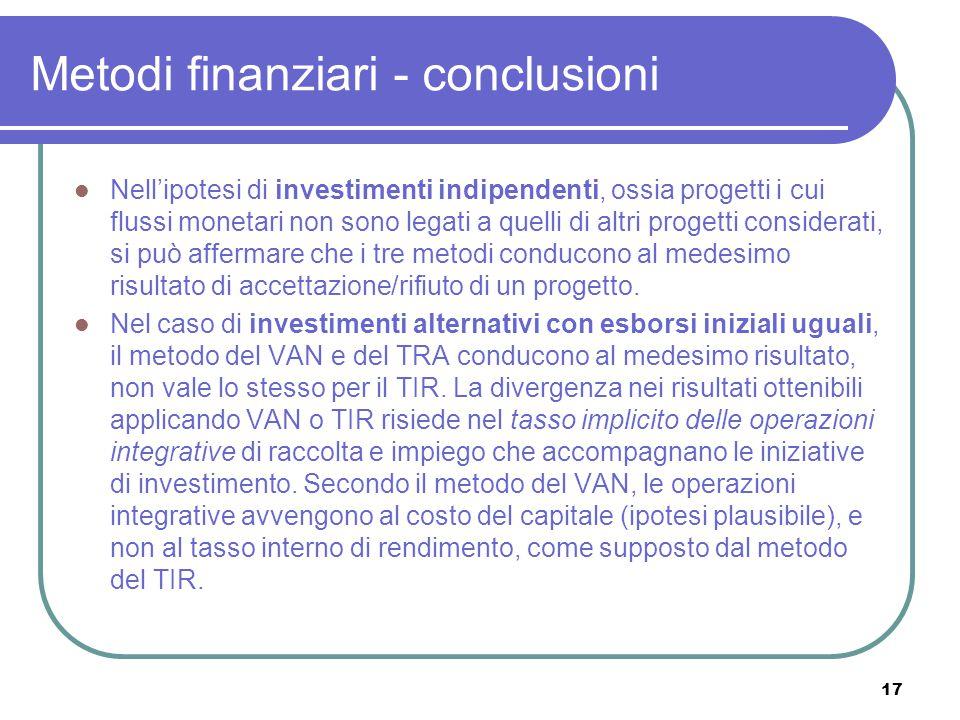 17 Metodi finanziari - conclusioni Nell'ipotesi di investimenti indipendenti, ossia progetti i cui flussi monetari non sono legati a quelli di altri p