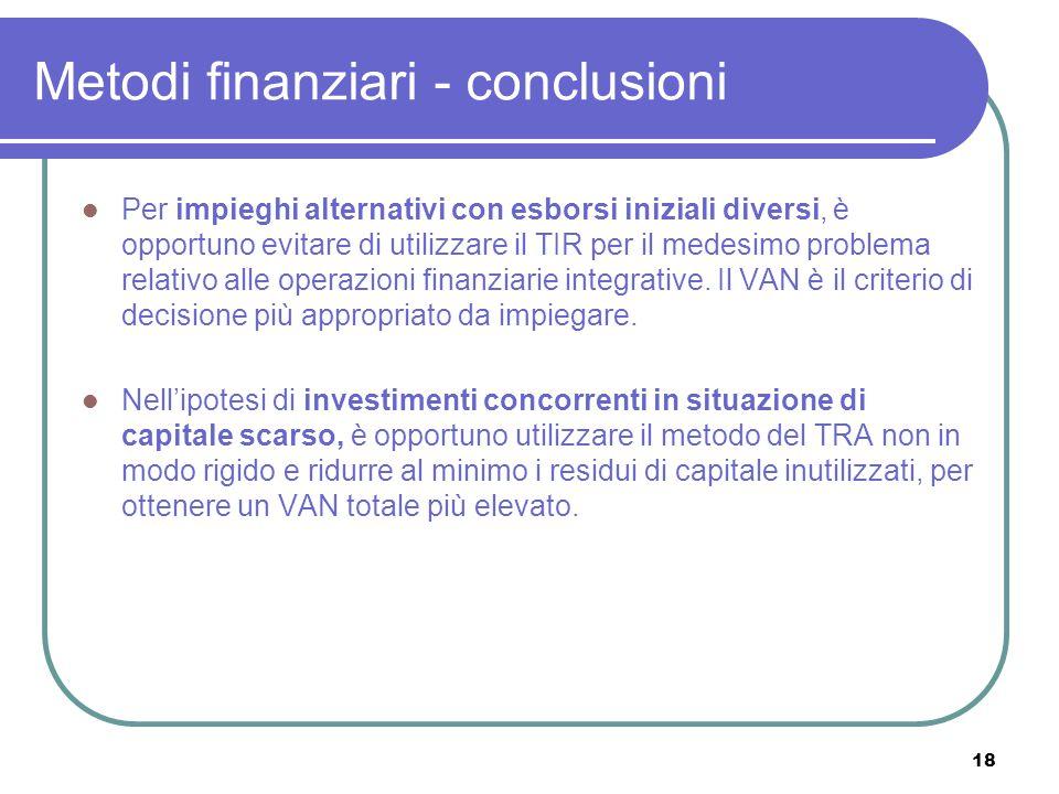 18 Metodi finanziari - conclusioni Per impieghi alternativi con esborsi iniziali diversi, è opportuno evitare di utilizzare il TIR per il medesimo problema relativo alle operazioni finanziarie integrative.