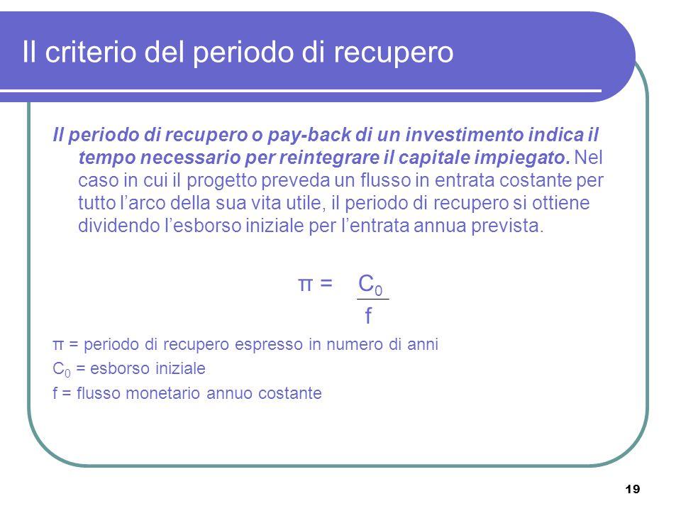 19 Il criterio del periodo di recupero Il periodo di recupero o pay-back di un investimento indica il tempo necessario per reintegrare il capitale impiegato.