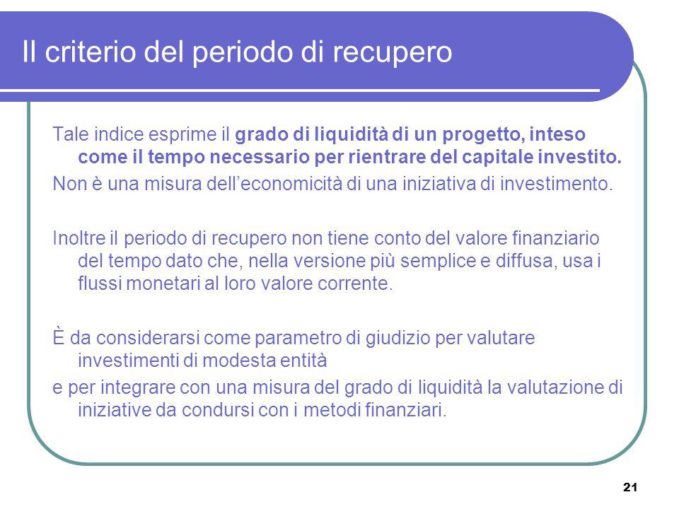 21 Il criterio del periodo di recupero Tale indice esprime il grado di liquidità di un progetto, inteso come il tempo necessario per rientrare del capitale investito.