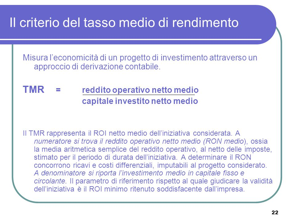 22 Il criterio del tasso medio di rendimento Misura l'economicità di un progetto di investimento attraverso un approccio di derivazione contabile. TMR