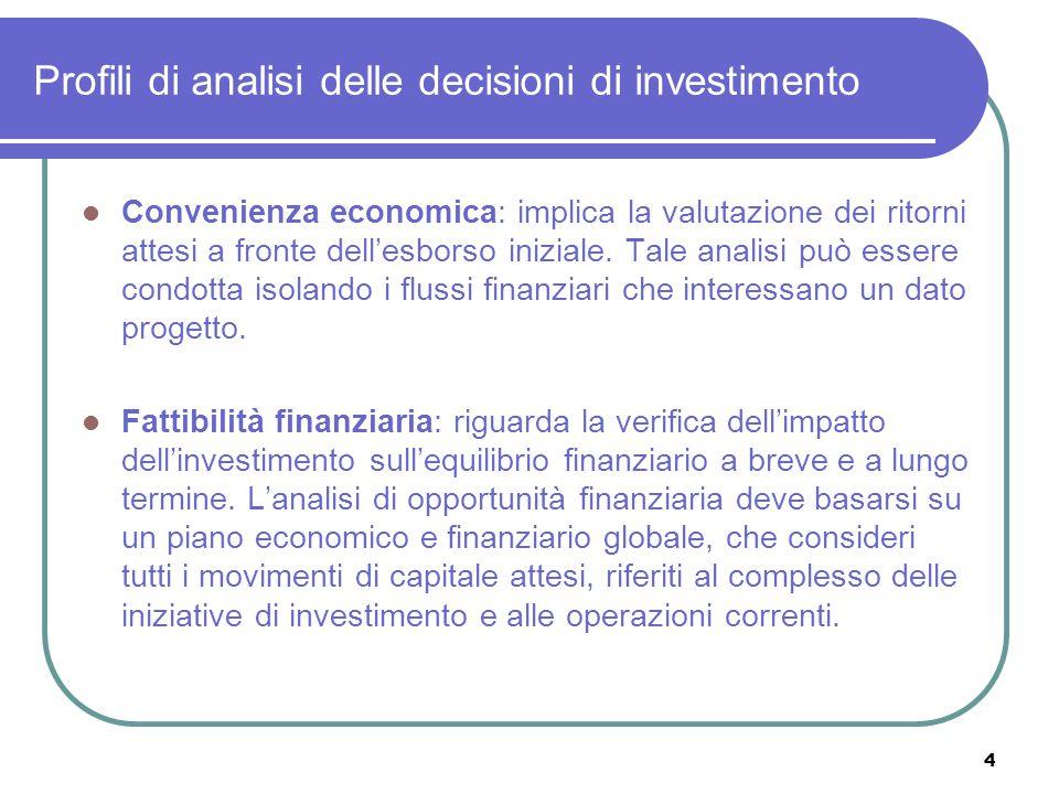 4 Profili di analisi delle decisioni di investimento Convenienza economica: implica la valutazione dei ritorni attesi a fronte dell'esborso iniziale.