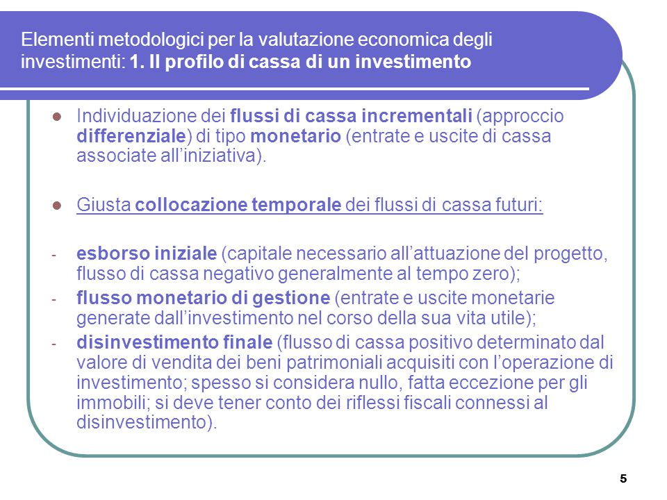 5 Elementi metodologici per la valutazione economica degli investimenti: 1. Il profilo di cassa di un investimento Individuazione dei flussi di cassa