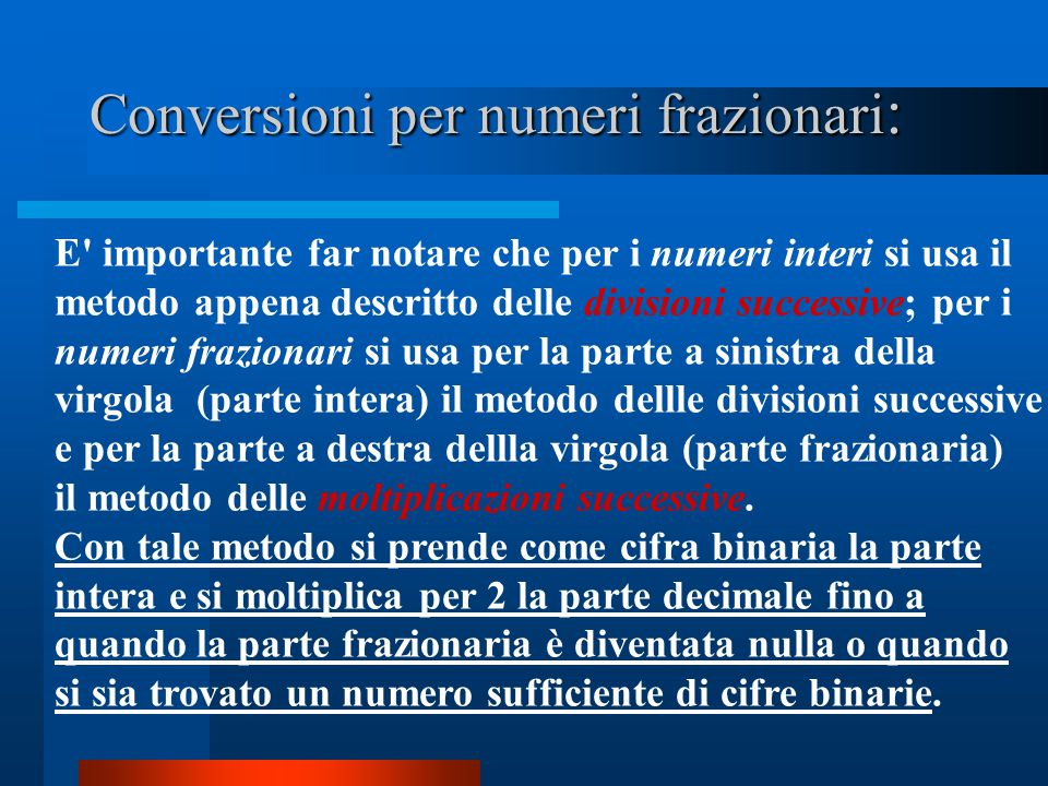 Conversioni per numeri frazionari : E' importante far notare che per i numeri interi si usa il metodo appena descritto delle divisioni successive; per