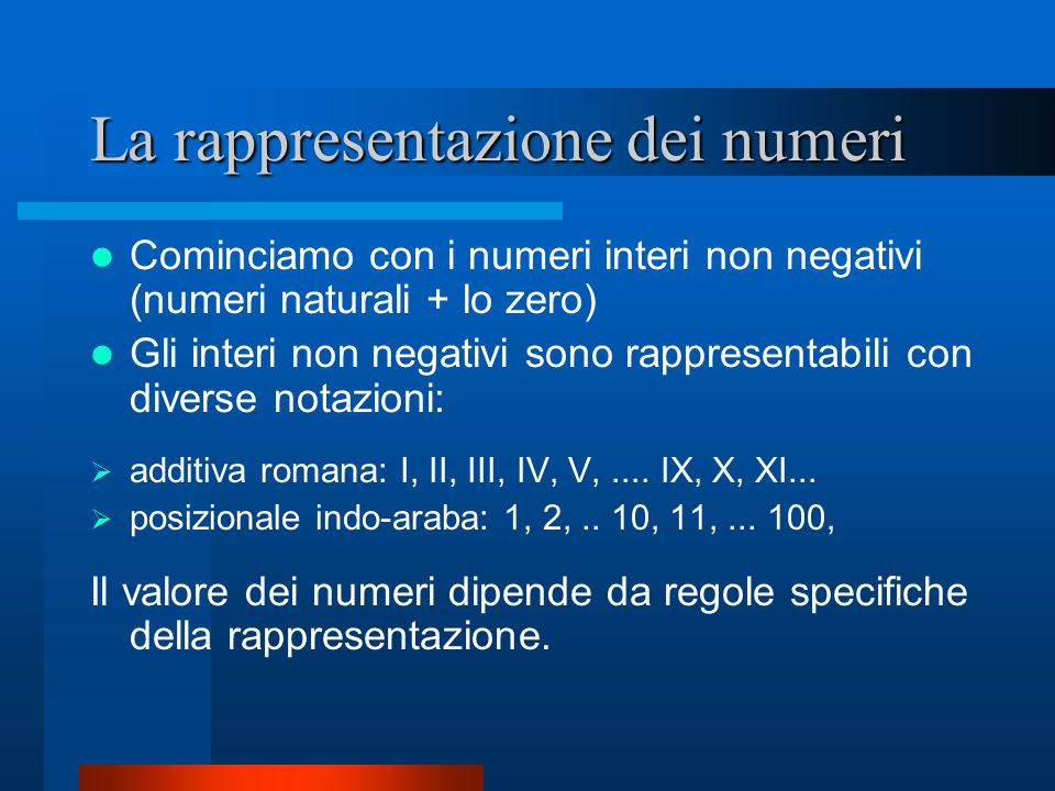 La rappresentazione dei numeri Cominciamo con i numeri interi non negativi (numeri naturali + lo zero) Gli interi non negativi sono rappresentabili co