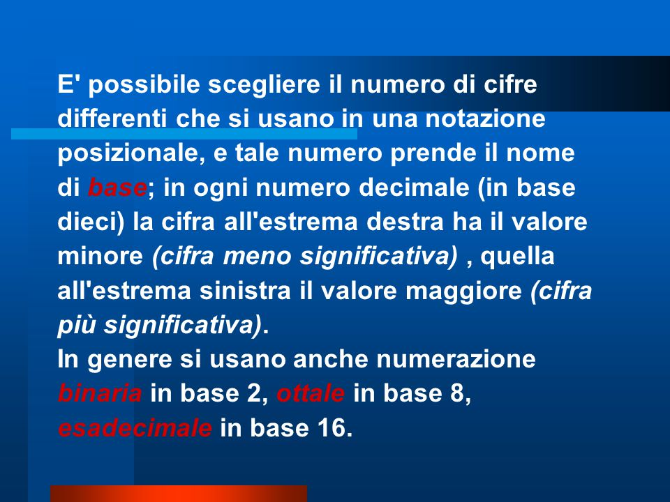 Altre basi Ogni numero è esprimibile in modo univoco in una qualunque base: Stringa Base Calcolo del valore Valore in base 10 13 4 4 * 1 + 3 7 13 8 8 * 1 + 3 11 13 10 10 * 1 + 3 13 13 16 16 * 1 + 3 19 – Basi di particolare interesse:  base B=2  due sole cifre: 0 e 1  base B=8  otto cifre: 0, 1, 2, 3, 4, 5, 6, 7  base B=10  dieci cifre: 0, 1, 2, 3, 4, 5, 6, 7, 8, 9  base B=16  sedici cifre: 0, 1, 2, 3, 4, 5, 6, 7, 8, 9, A, B, C, D, E, F