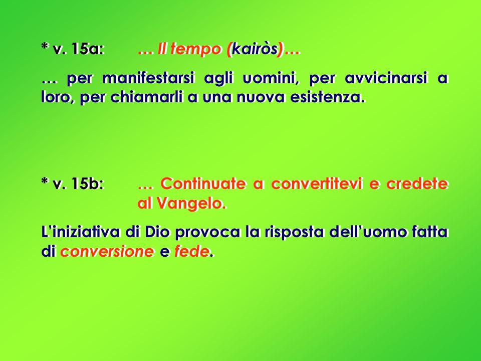 * v. 15a: … Il tempo (kairòs)… … per manifestarsi agli uomini, per avvicinarsi a loro, per chiamarli a una nuova esistenza. * v. 15b: … Continuate a c