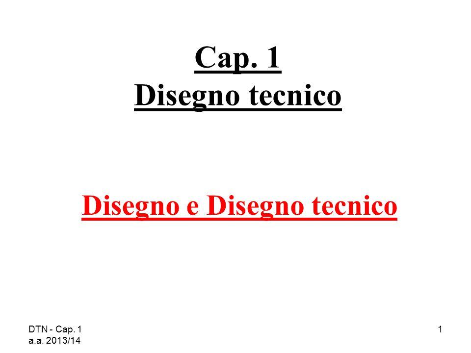 DTN - Cap. 1 a.a. 2013/14 1 Cap. 1 Disegno tecnico Disegno e Disegno tecnico