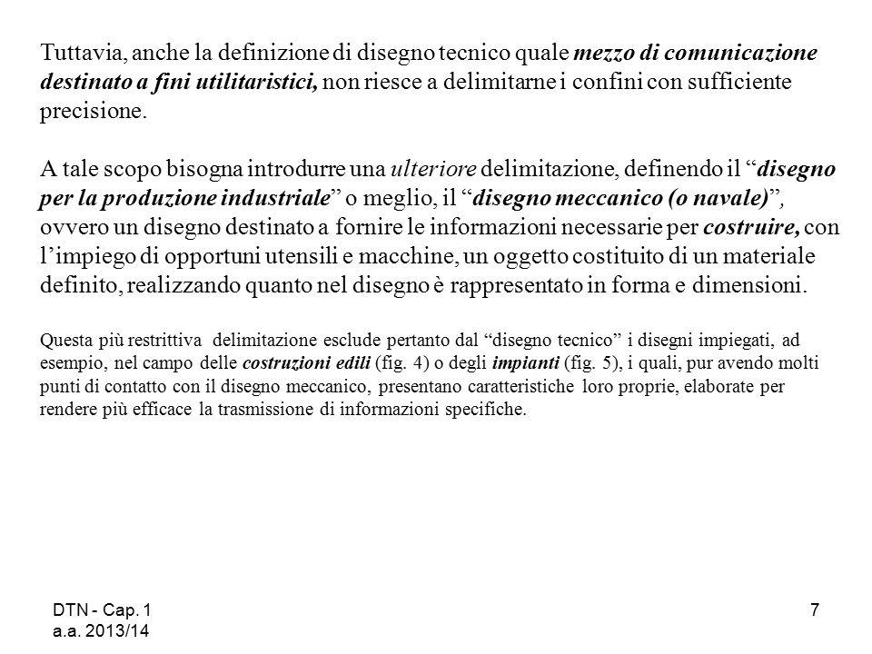 DTN - Cap. 1 a.a. 2013/14 7 Tuttavia, anche la definizione di disegno tecnico quale mezzo di comunicazione destinato a fini utilitaristici, non riesce