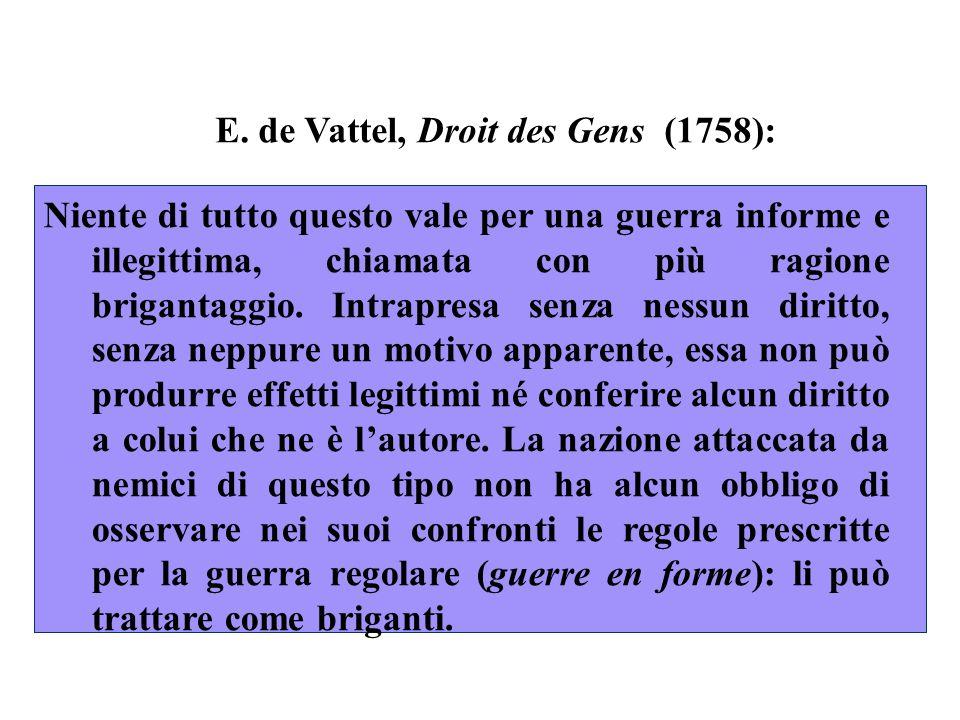 E. de Vattel, Droit des Gens (1758): Niente di tutto questo vale per una guerra informe e illegittima, chiamata con più ragione brigantaggio. Intrapre