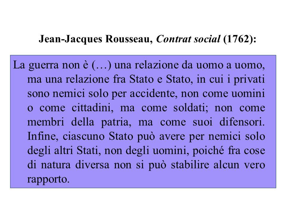 Jean-Jacques Rousseau, Contrat social (1762): La guerra non è (…) una relazione da uomo a uomo, ma una relazione fra Stato e Stato, in cui i privati sono nemici solo per accidente, non come uomini o come cittadini, ma come soldati; non come membri della patria, ma come suoi difensori.