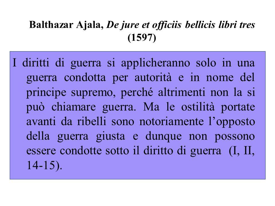 Balthazar Ajala, De jure et officiis bellicis libri tres (1597) I diritti di guerra si applicheranno solo in una guerra condotta per autorità e in nome del principe supremo, perché altrimenti non la si può chiamare guerra.