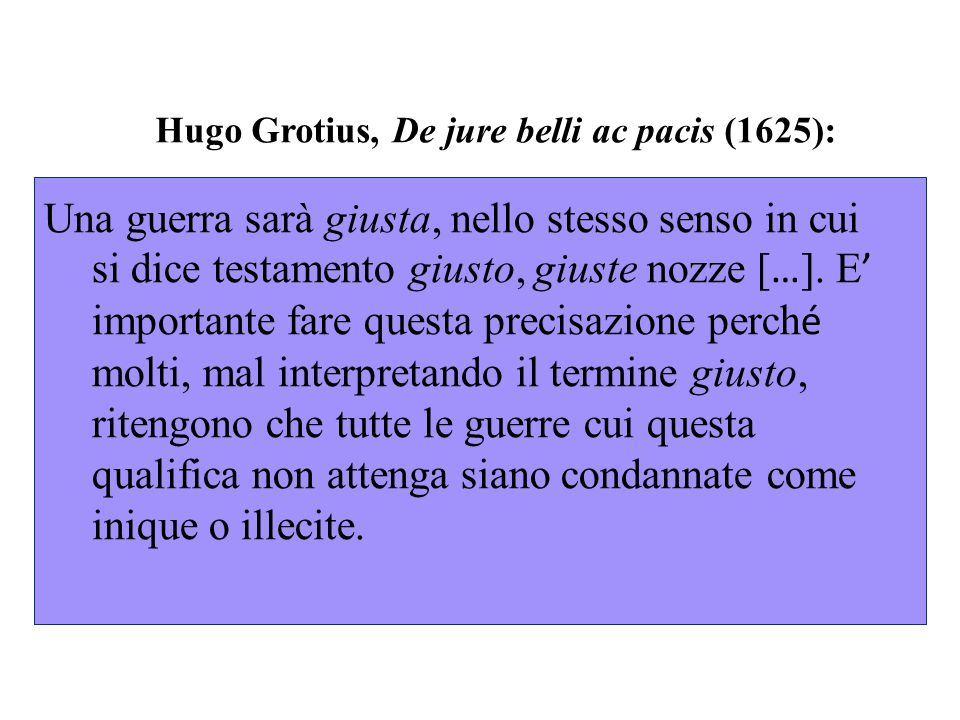 Hugo Grotius, De jure belli ac pacis (1625): Perch é la guerra sia solenne secondo il diritto delle genti si richiedono due condizioni: in primo luogo che entrambe le parti che la fanno siano investite nella loro nazione dell ' autorit à sovrana; e in secondo luogo che si osservino determinate formalità.