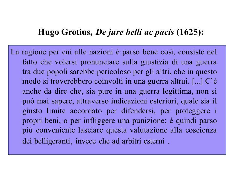 Hugo Grotius, De jure belli ac pacis (1625): La ragione per cui alle nazioni è parso bene cos ì, consiste nel fatto che volersi pronunciare sulla giustizia di una guerra tra due popoli sarebbe pericoloso per gli altri, che in questo modo si troverebbero coinvolti in una guerra altrui.