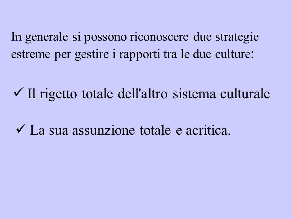 In generale si possono riconoscere due strategie estreme per gestire i rapporti tra le due culture : Il rigetto totale dell'altro sistema culturale La