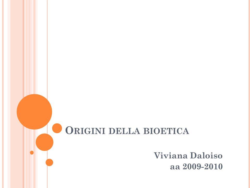 O RIGINI DELLA BIOETICA Viviana Daloiso aa 2009-2010
