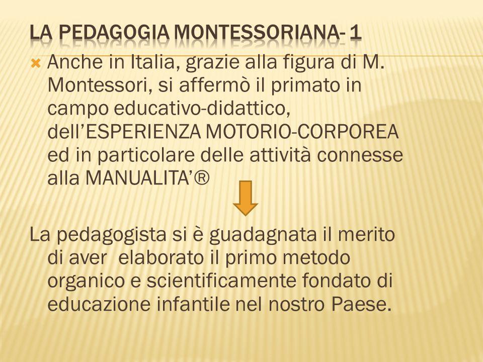  Anche in Italia, grazie alla figura di M. Montessori, si affermò il primato in campo educativo-didattico, dell'ESPERIENZA MOTORIO-CORPOREA ed in par