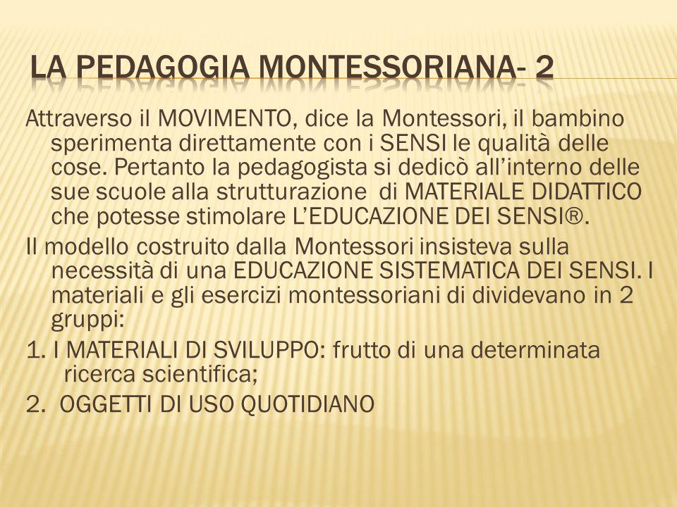 Attraverso il MOVIMENTO, dice la Montessori, il bambino sperimenta direttamente con i SENSI le qualità delle cose. Pertanto la pedagogista si dedicò a