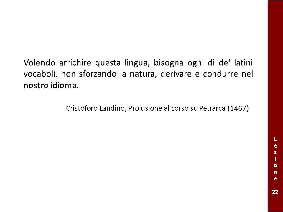 Volendo arrichire questa lingua, bisogna ogni dì de' latini vocaboli, non sforzando la natura, derivare e condurre nel nostro idioma. Cristoforo Landi