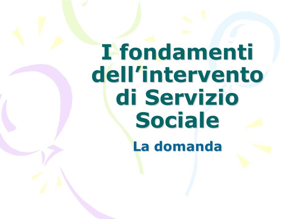 I fondamenti dell'intervento di Servizio Sociale La domanda