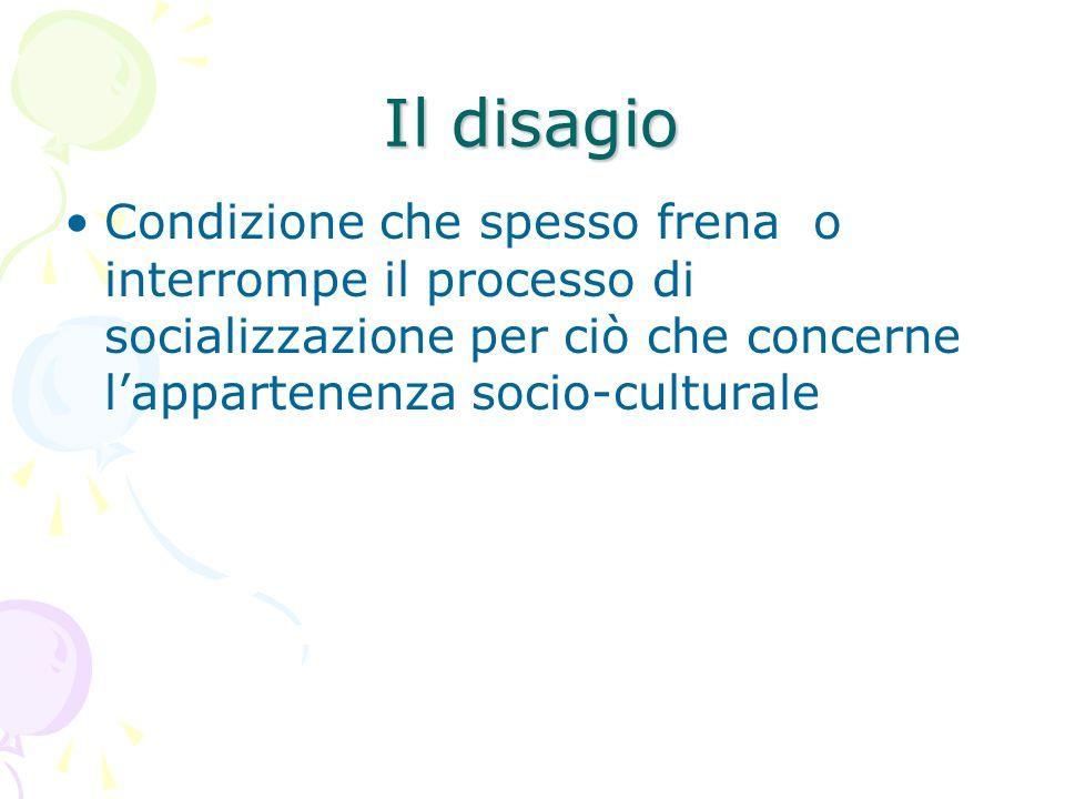 Il disagio Condizione che spesso frena o interrompe il processo di socializzazione per ciò che concerne l'appartenenza socio-culturale