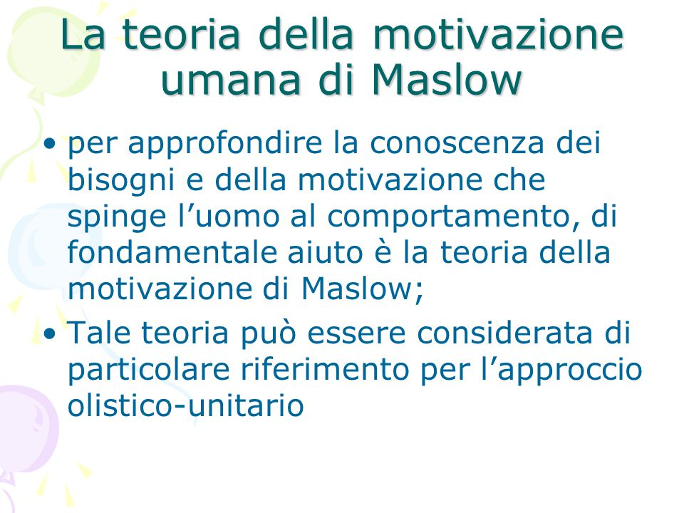 La teoria della motivazione umana di Maslow per approfondire la conoscenza dei bisogni e della motivazione che spinge l'uomo al comportamento, di fondamentale aiuto è la teoria della motivazione di Maslow; Tale teoria può essere considerata di particolare riferimento per l'approccio olistico-unitario